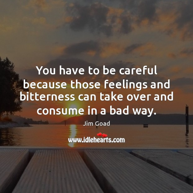 You have to be careful because those feelings and bitterness can take Image