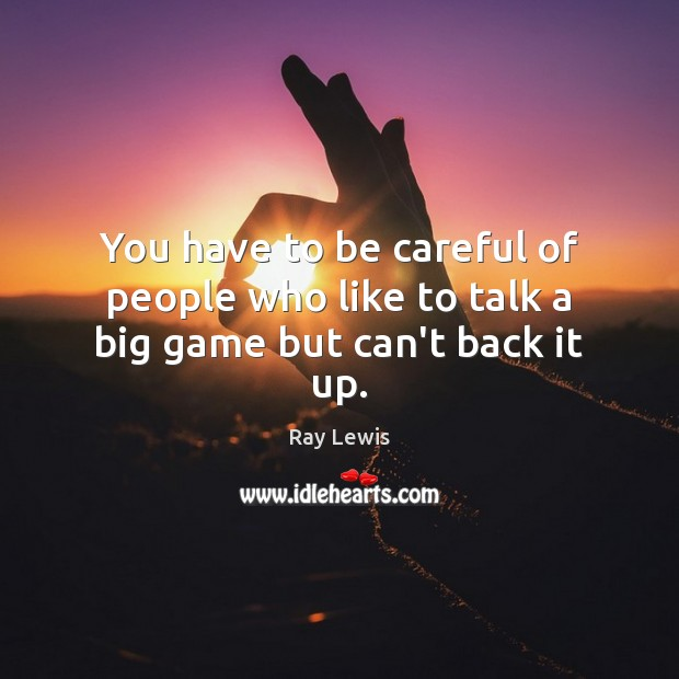 You have to be careful of people who like to talk a big game but can't back it up. Ray Lewis Picture Quote