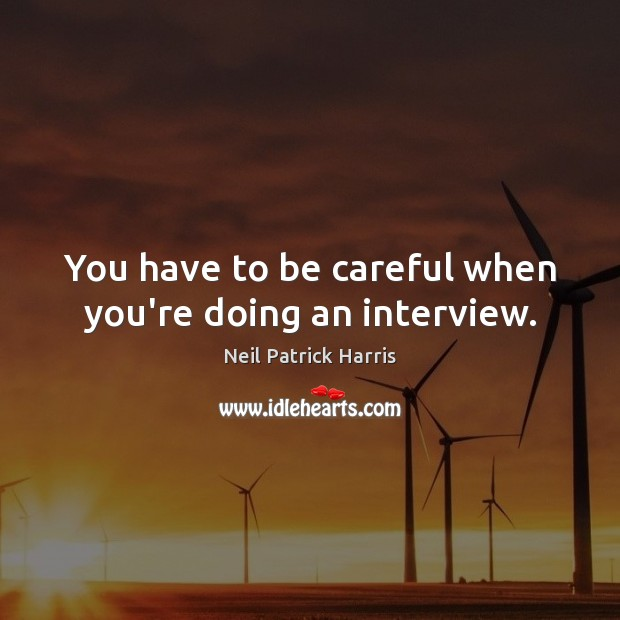 You have to be careful when you're doing an interview. Neil Patrick Harris Picture Quote