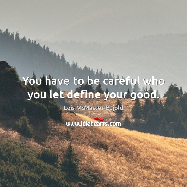 You have to be careful who you let define your good. Lois McMaster Bujold Picture Quote