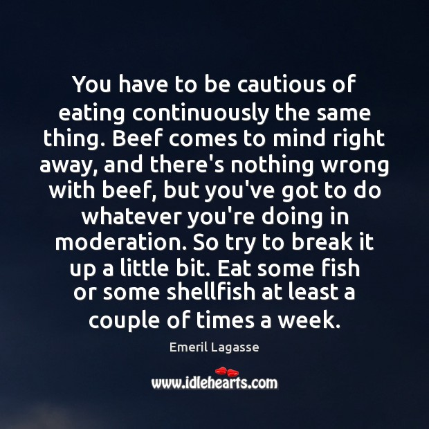You have to be cautious of eating continuously the same thing. Beef Emeril Lagasse Picture Quote