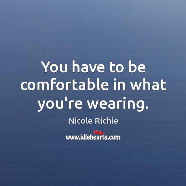 You have to be comfortable in what you're wearing. Image