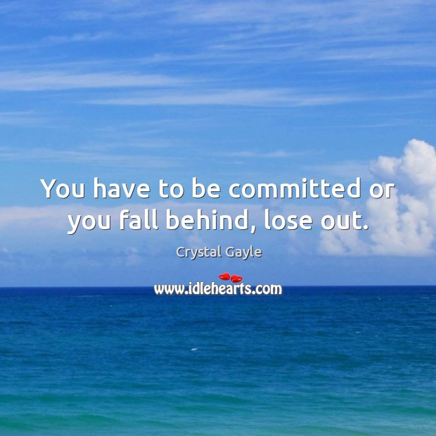 You have to be committed or you fall behind, lose out. Image