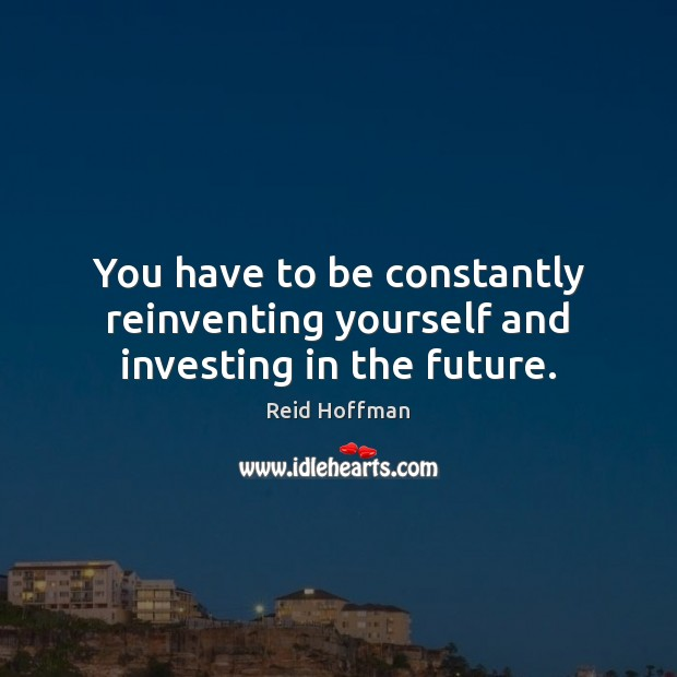You have to be constantly reinventing yourself and investing in the future. Reid Hoffman Picture Quote