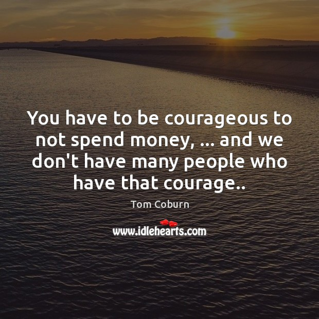 You have to be courageous to not spend money, … and we don't Tom Coburn Picture Quote