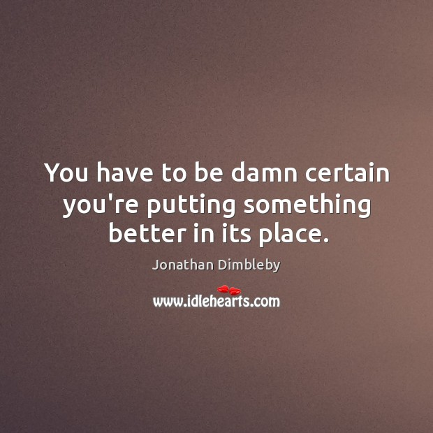 You have to be damn certain you're putting something better in its place. Jonathan Dimbleby Picture Quote
