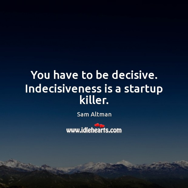 You have to be decisive. Indecisiveness is a startup killer. Sam Altman Picture Quote