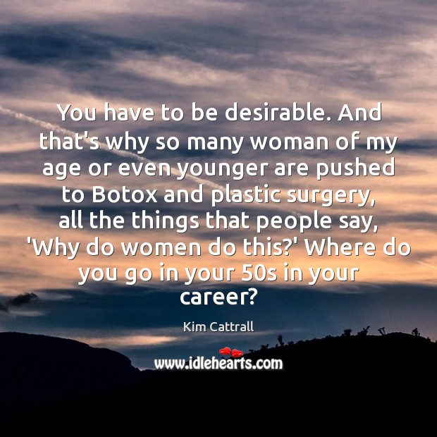 You have to be desirable. And that's why so many woman of Kim Cattrall Picture Quote