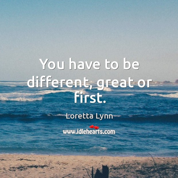You have to be different, great or first. Loretta Lynn Picture Quote
