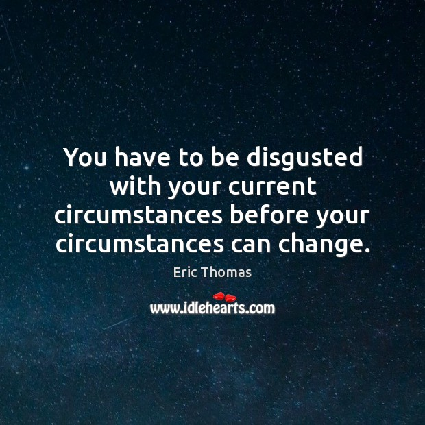 You have to be disgusted with your current circumstances before your circumstances Image