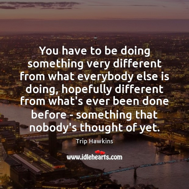 You have to be doing something very different from what everybody else Image