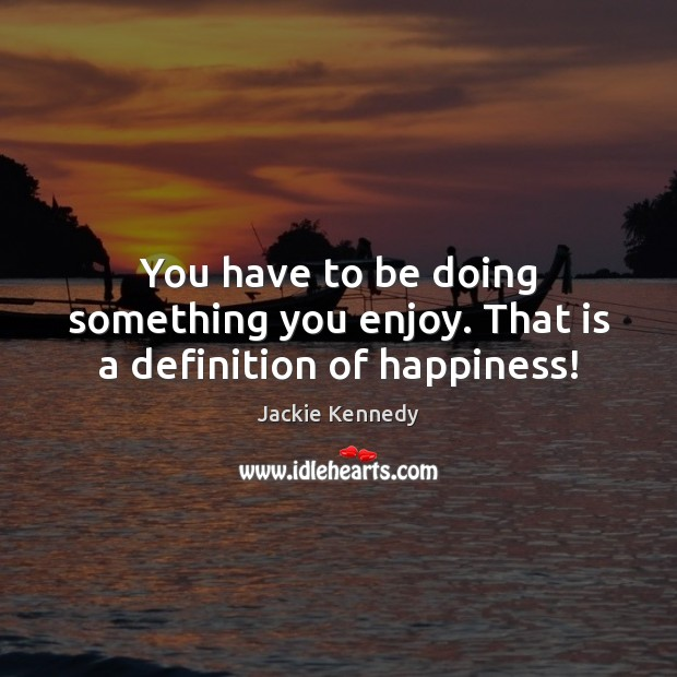 You have to be doing something you enjoy. That is a definition of happiness! Image