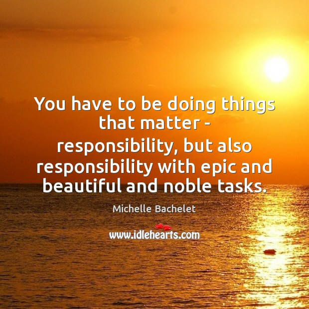 You have to be doing things that matter – responsibility, but also Michelle Bachelet Picture Quote