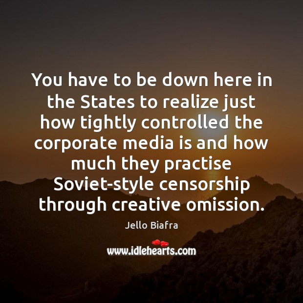 You have to be down here in the States to realize just Jello Biafra Picture Quote