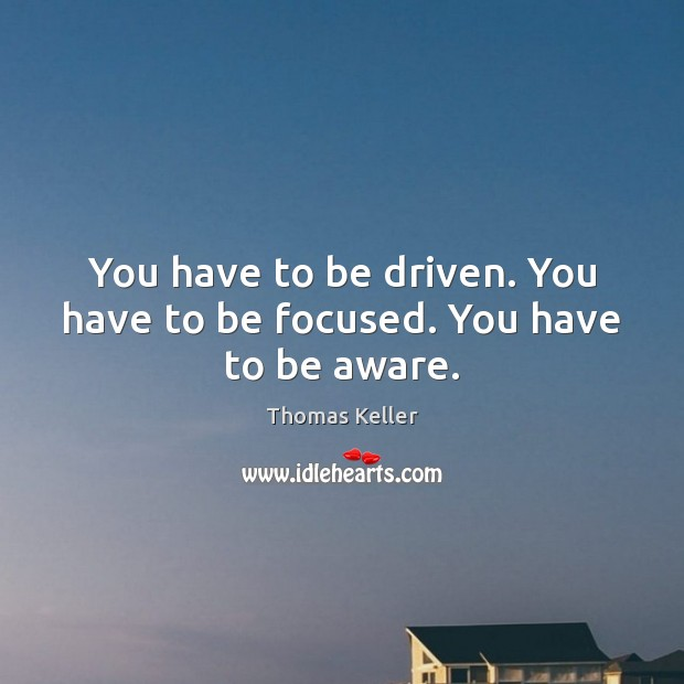 You have to be driven. You have to be focused. You have to be aware. Thomas Keller Picture Quote