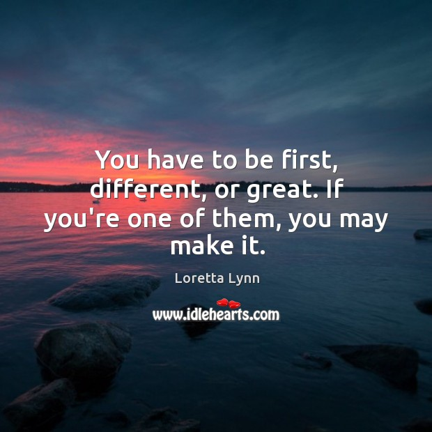 You have to be first, different, or great. If you're one of them, you may make it. Loretta Lynn Picture Quote