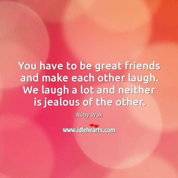 You have to be great friends and make each other laugh. We laugh a lot and neither is jealous of the other. Ruby Wax Picture Quote