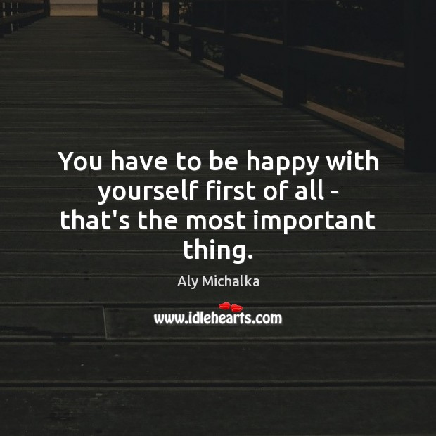 Image, You have to be happy with yourself first of all – that's the most important thing.