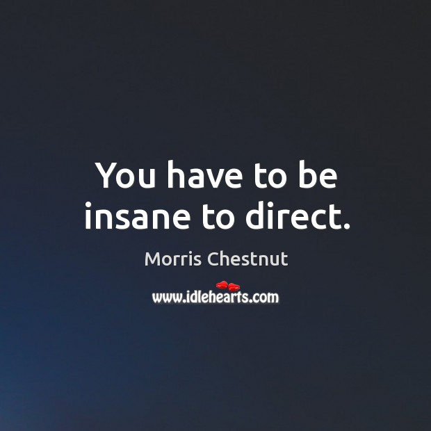 You have to be insane to direct. Morris Chestnut Picture Quote