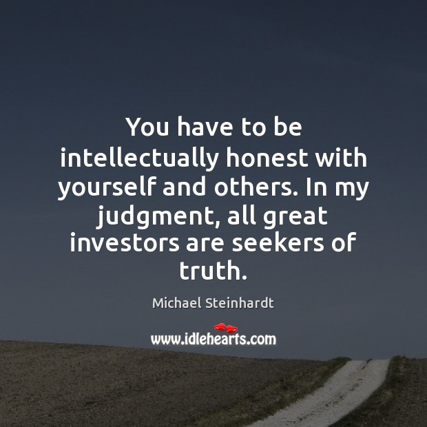 You have to be intellectually honest with yourself and others. In my Image