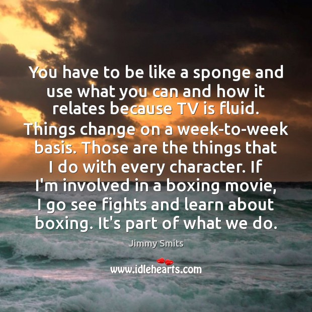 You have to be like a sponge and use what you can Image