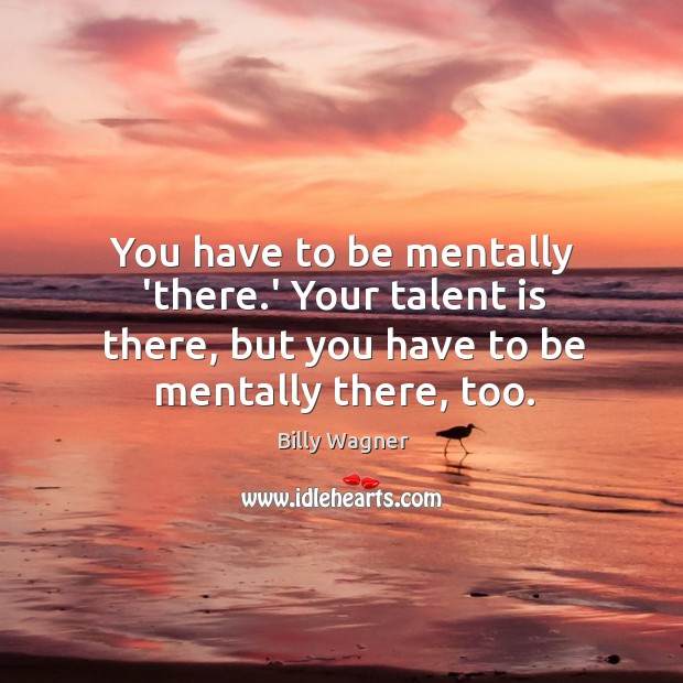 Image, You have to be mentally 'there.' Your talent is there, but