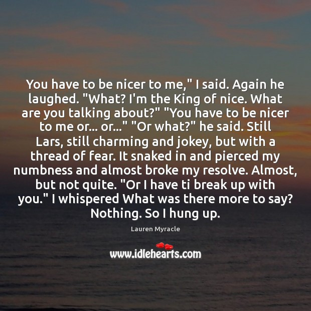 """You have to be nicer to me,"""" I said. Again he laughed. """" Lauren Myracle Picture Quote"""