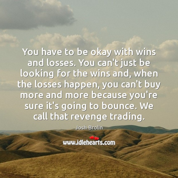 You have to be okay with wins and losses. You can't just Image