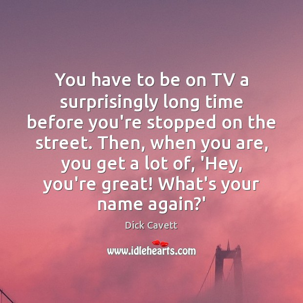 You have to be on TV a surprisingly long time before you're Dick Cavett Picture Quote
