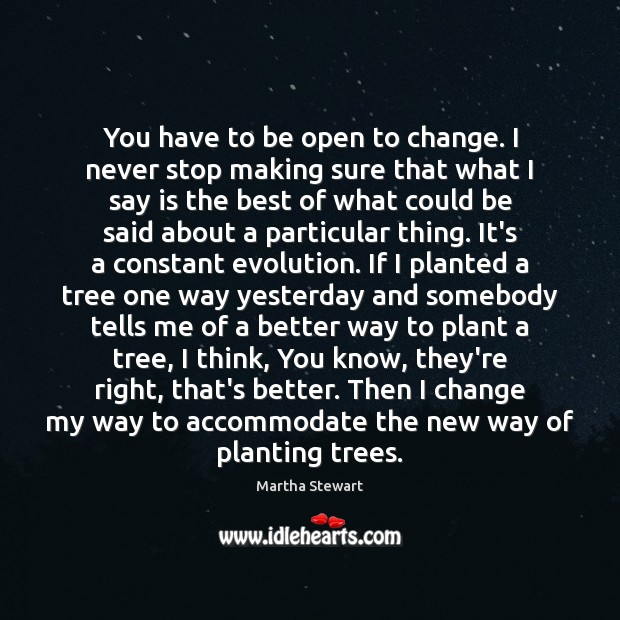 You have to be open to change. I never stop making sure Martha Stewart Picture Quote