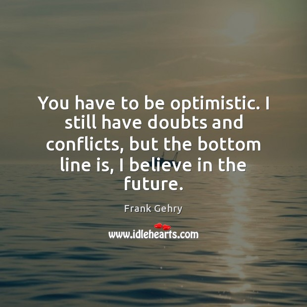 You have to be optimistic. I still have doubts and conflicts, but Frank Gehry Picture Quote