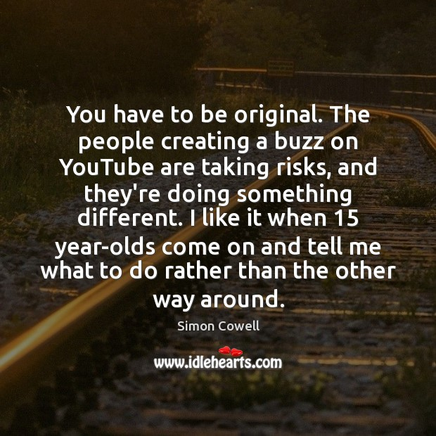 You have to be original. The people creating a buzz on YouTube Simon Cowell Picture Quote