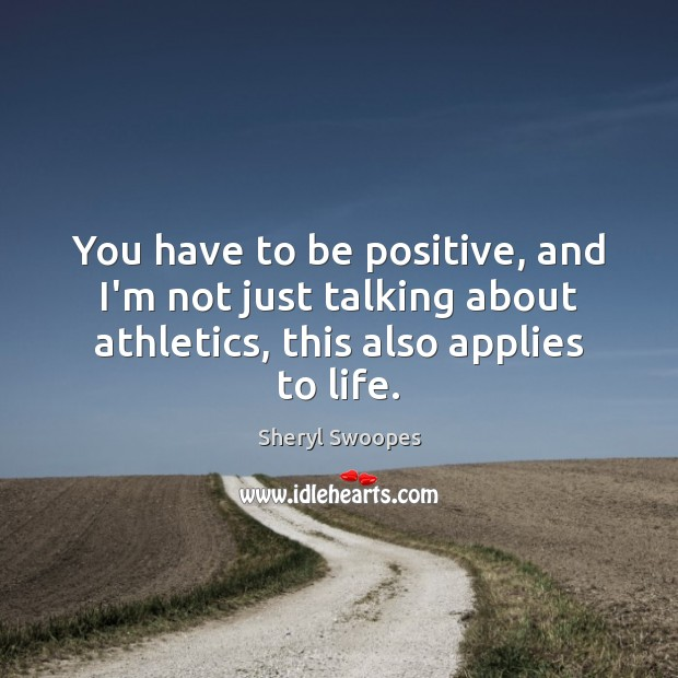 You have to be positive, and I'm not just talking about athletics, Positive Quotes Image