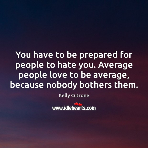 You have to be prepared for people to hate you. Average people Image
