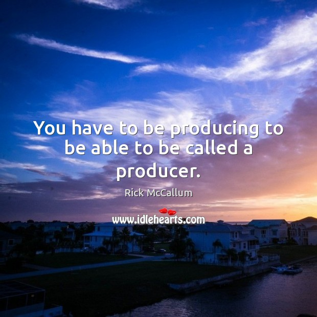 You have to be producing to be able to be called a producer. Image