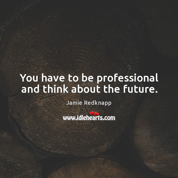You have to be professional and think about the future. Image
