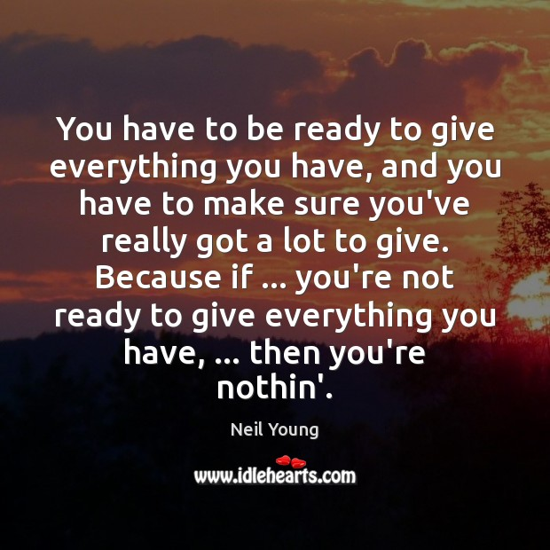 You have to be ready to give everything you have, and you Neil Young Picture Quote