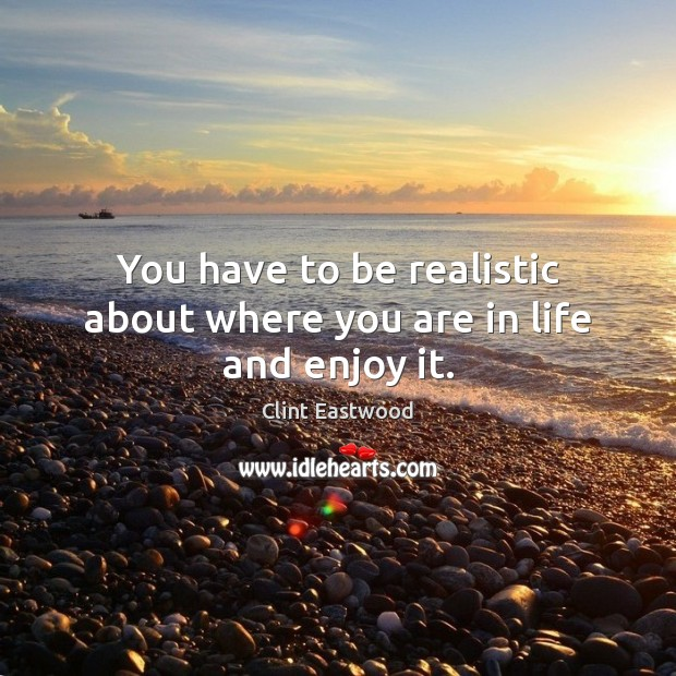 You have to be realistic about where you are in life and enjoy it. Clint Eastwood Picture Quote