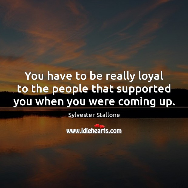You have to be really loyal to the people that supported you when you were coming up. Image
