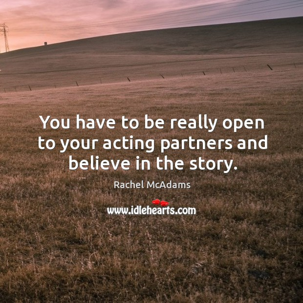 You have to be really open to your acting partners and believe in the story. Image