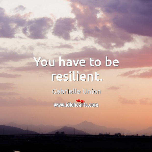 You have to be resilient. Image