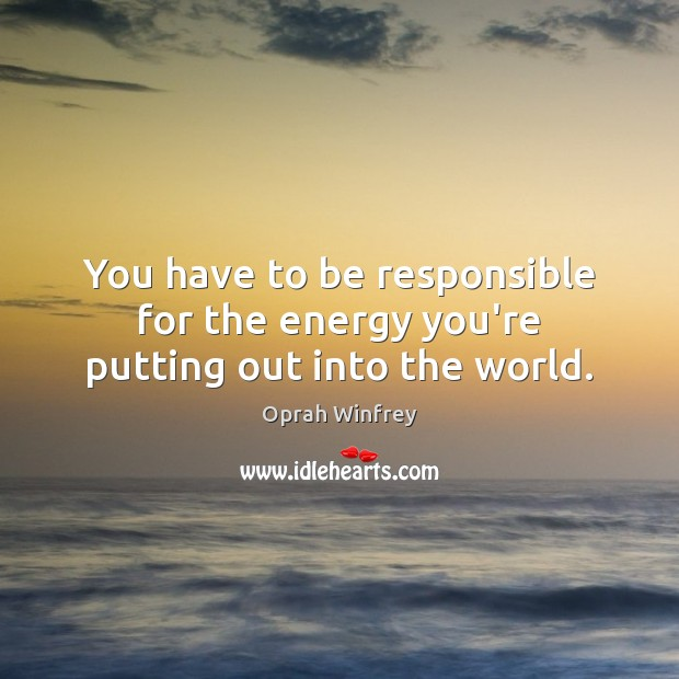 You have to be responsible for the energy you're putting out into the world. Image