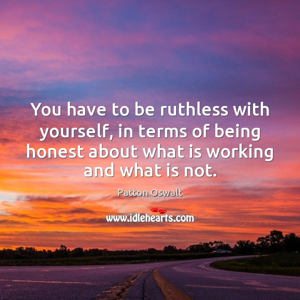 You have to be ruthless with yourself, in terms of being honest Patton Oswalt Picture Quote