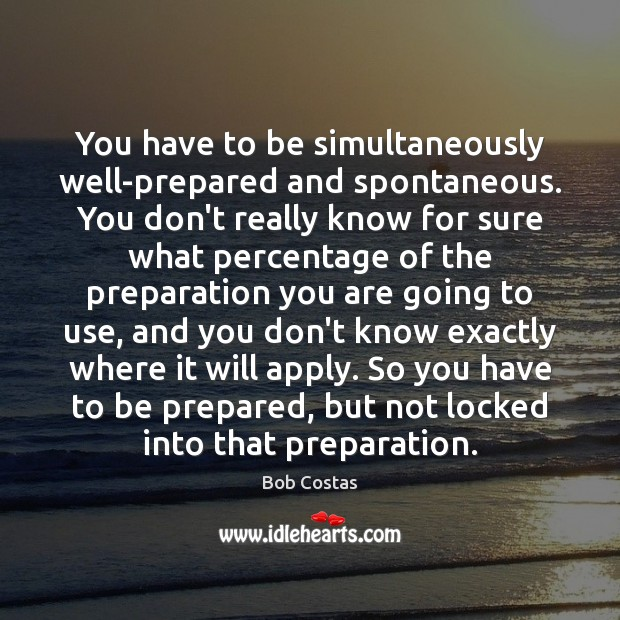 You have to be simultaneously well-prepared and spontaneous. You don't really know Image