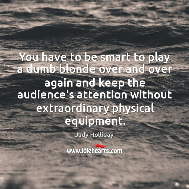 You have to be smart to play a dumb blonde over and Judy Holliday Picture Quote