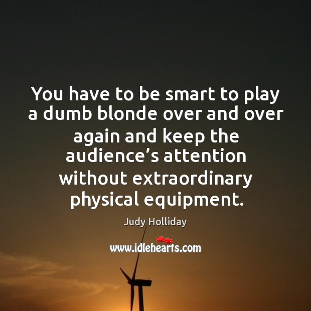 You have to be smart to play a dumb blonde over and over again and keep the audience's attention Judy Holliday Picture Quote