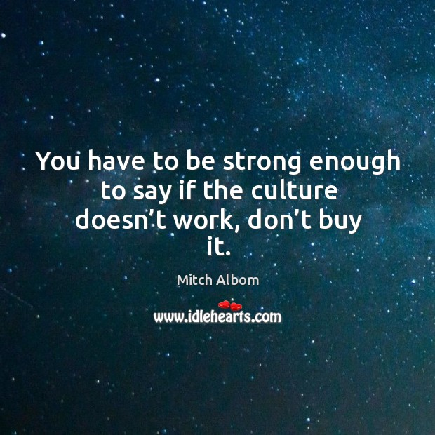 You have to be strong enough to say if the culture doesn't work, don't buy it. Mitch Albom Picture Quote
