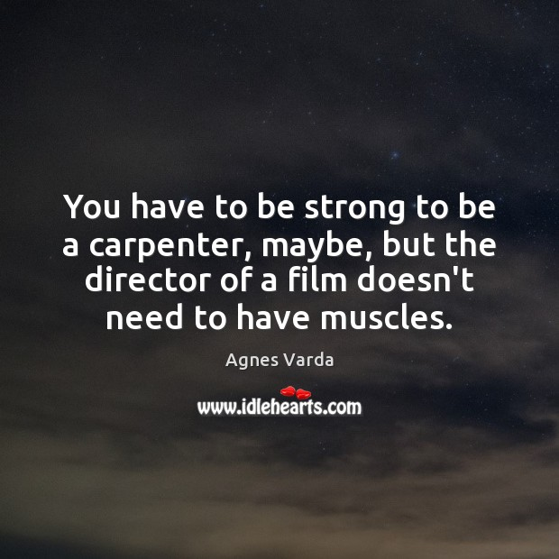 You have to be strong to be a carpenter, maybe, but the Be Strong Quotes Image