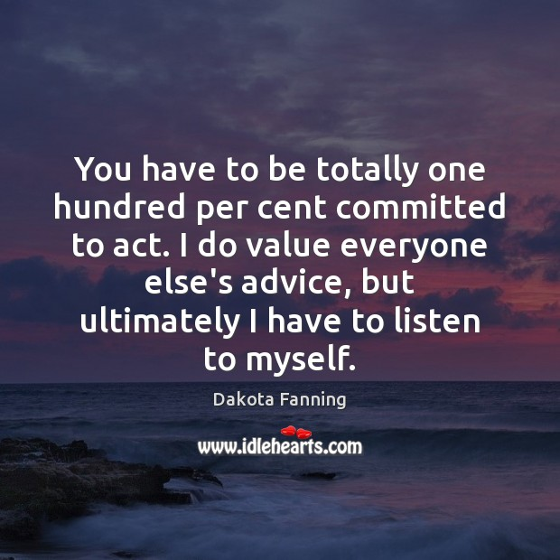 You have to be totally one hundred per cent committed to act. Image