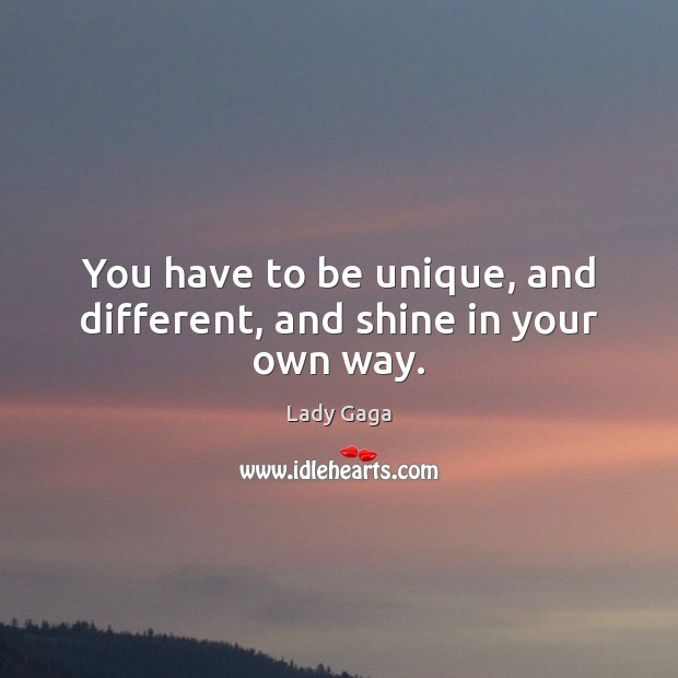 You have to be unique, and different, and shine in your own way. Lady Gaga Picture Quote